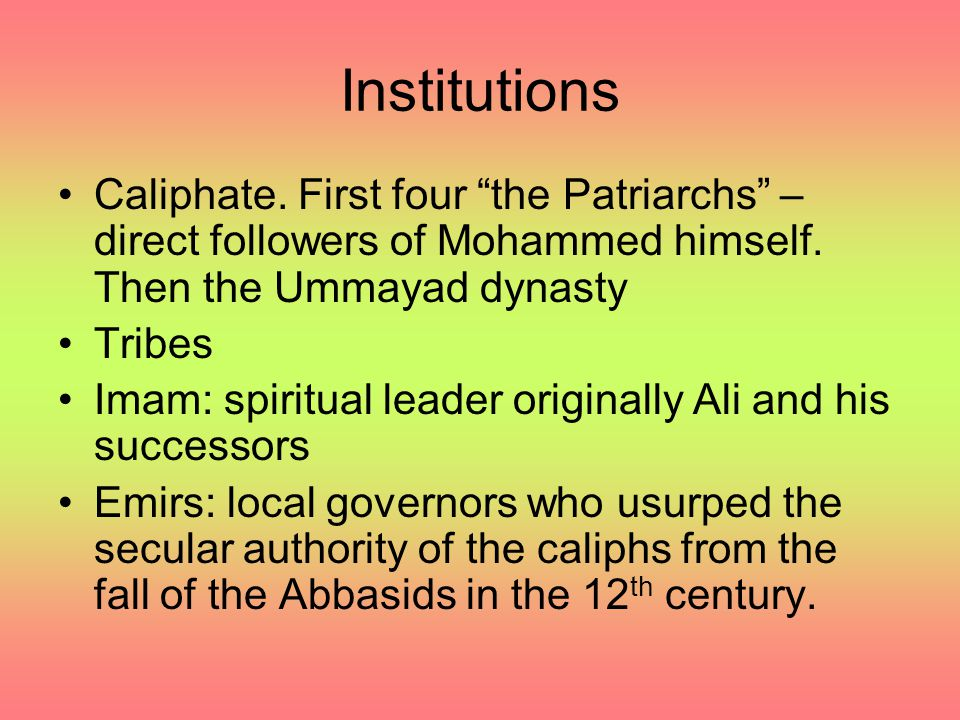 "Institutions Caliphate. First four ""the Patriarchs"" – direct followers of Mohammed himself. Then the Ummayad dynasty Tribes Imam: spiritual leader ori"