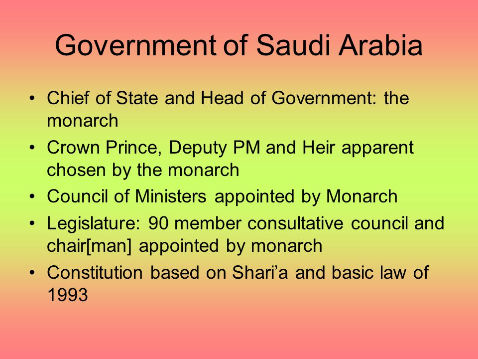 Government of Saudi Arabia Chief of State and Head of Government: the monarch Crown Prince, Deputy PM and Heir apparent chosen by the monarch Council