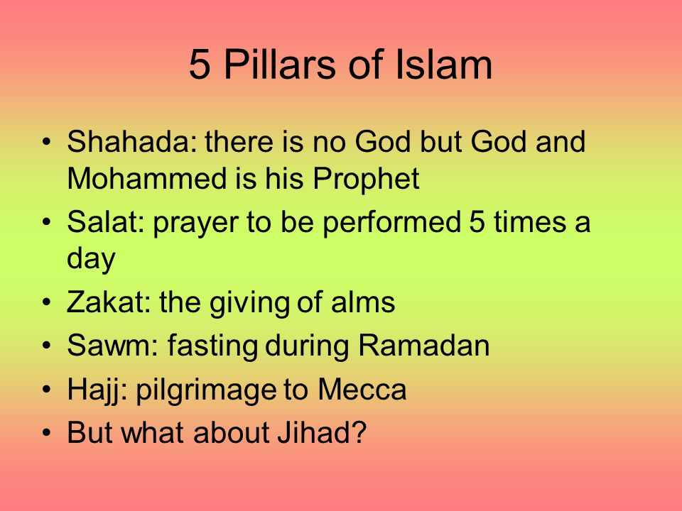 5 Pillars of Islam Shahada: there is no God but God and Mohammed is his Prophet Salat: prayer to be performed 5 times a day Zakat: the giving of alms