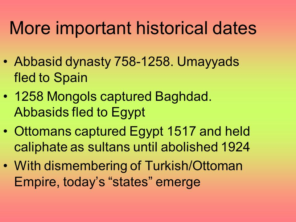 More important historical dates Abbasid dynasty 758-1258. Umayyads fled to Spain 1258 Mongols captured Baghdad. Abbasids fled to Egypt Ottomans captur