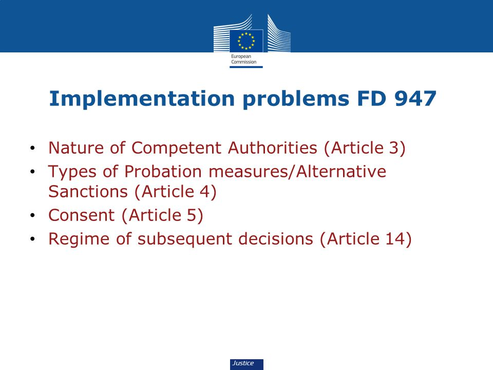 Implementation problems FD 947 Nature of Competent Authorities (Article 3) Types of Probation measures/Alternative Sanctions (Article 4) Consent (Article 5) Regime of subsequent decisions (Article 14)