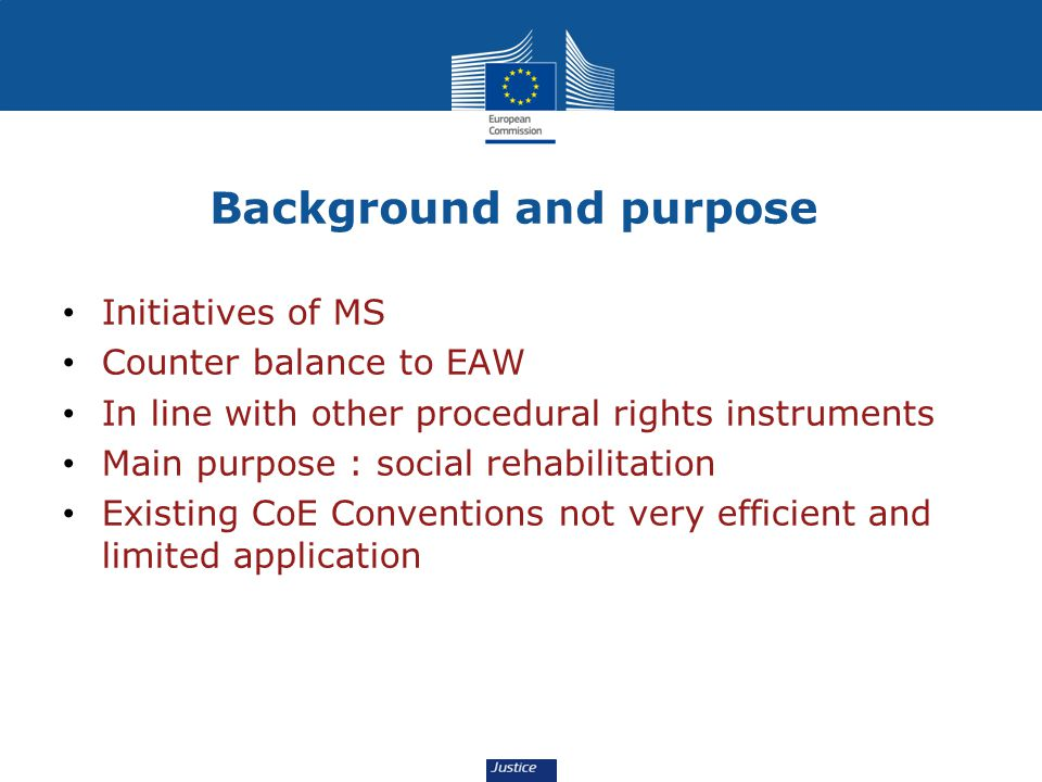 Background and purpose Initiatives of MS Counter balance to EAW In line with other procedural rights instruments Main purpose : social rehabilitation