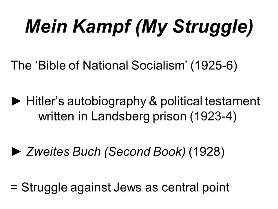 Mein Kampf (My Struggle) The 'Bible of National Socialism' (1925-6) ► Hitler's autobiography & political testament written in Landsberg prison (1923-4) ► Zweites Buch (Second Book) (1928) = Struggle against Jews as central point