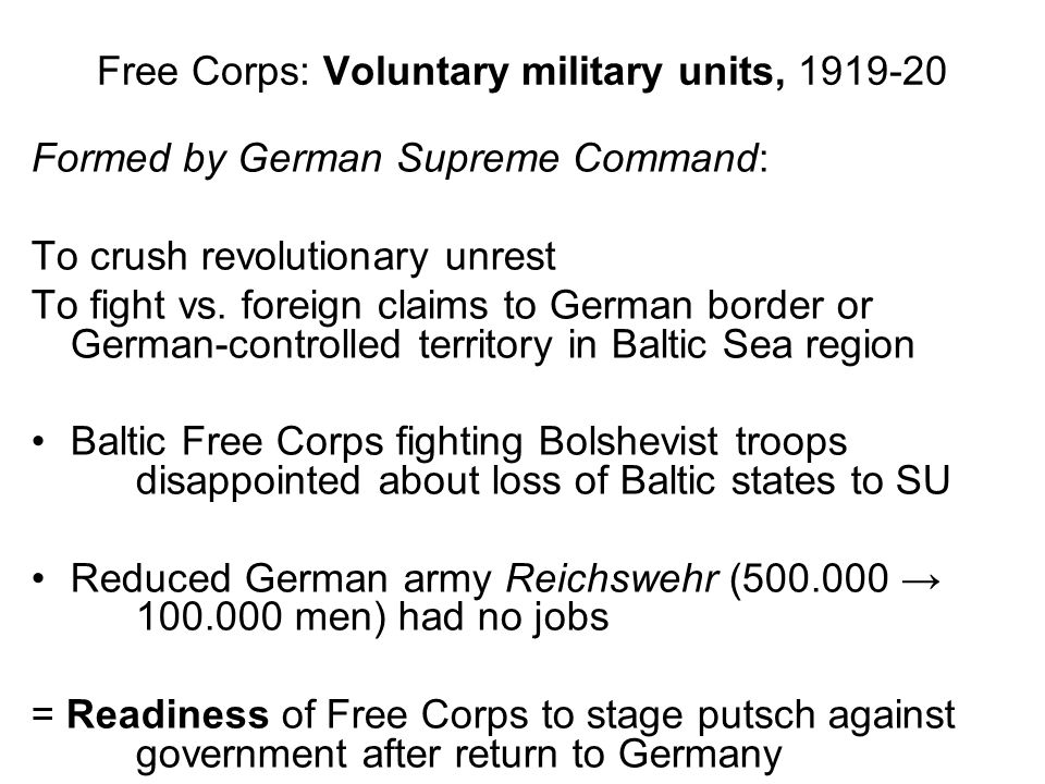 Free Corps: Voluntary military units, 1919-20 Formed by German Supreme Command: To crush revolutionary unrest To fight vs.