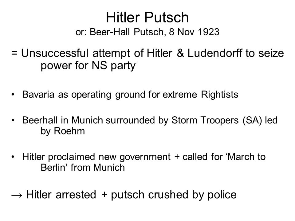 Hitler Putsch or: Beer-Hall Putsch, 8 Nov 1923 = Unsuccessful attempt of Hitler & Ludendorff to seize power for NS party Bavaria as operating ground for extreme Rightists Beerhall in Munich surrounded by Storm Troopers (SA) led by Roehm Hitler proclaimed new government + called for 'March to Berlin' from Munich → Hitler arrested + putsch crushed by police