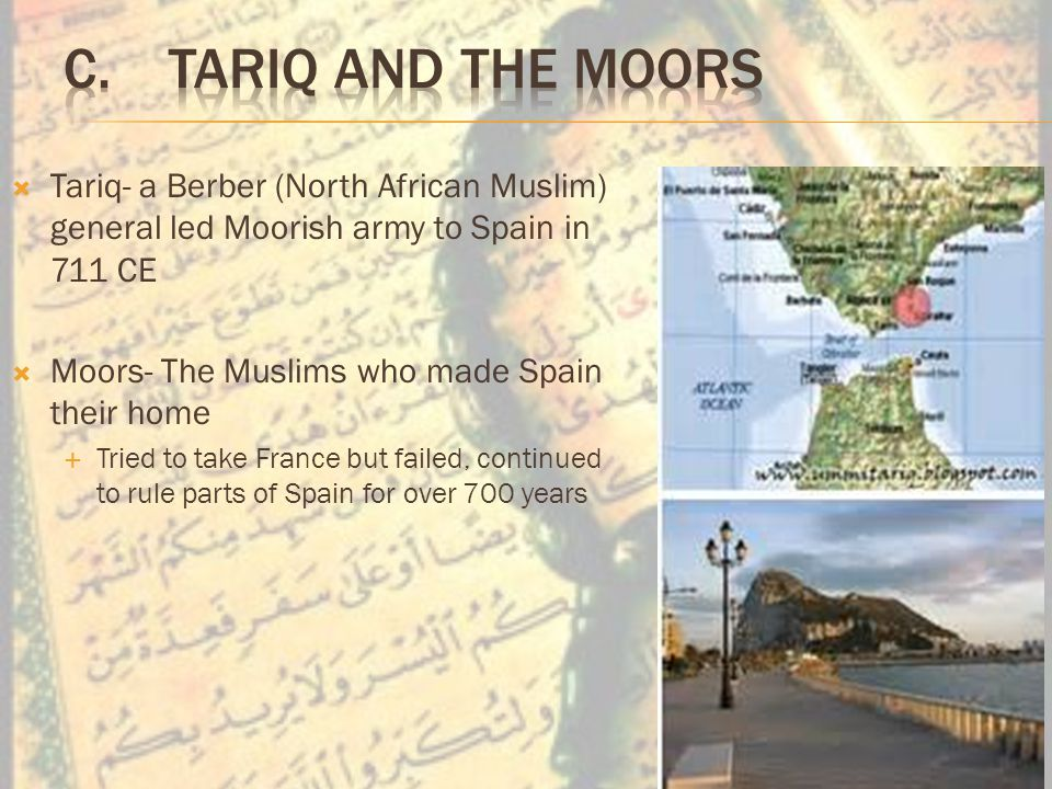  Tariq- a Berber (North African Muslim) general led Moorish army to Spain in 711 CE  Moors- The Muslims who made Spain their home  Tried to take France but failed, continued to rule parts of Spain for over 700 years