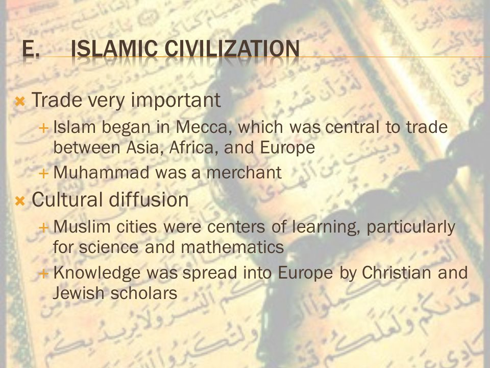  Trade very important  Islam began in Mecca, which was central to trade between Asia, Africa, and Europe  Muhammad was a merchant  Cultural diffusion  Muslim cities were centers of learning, particularly for science and mathematics  Knowledge was spread into Europe by Christian and Jewish scholars