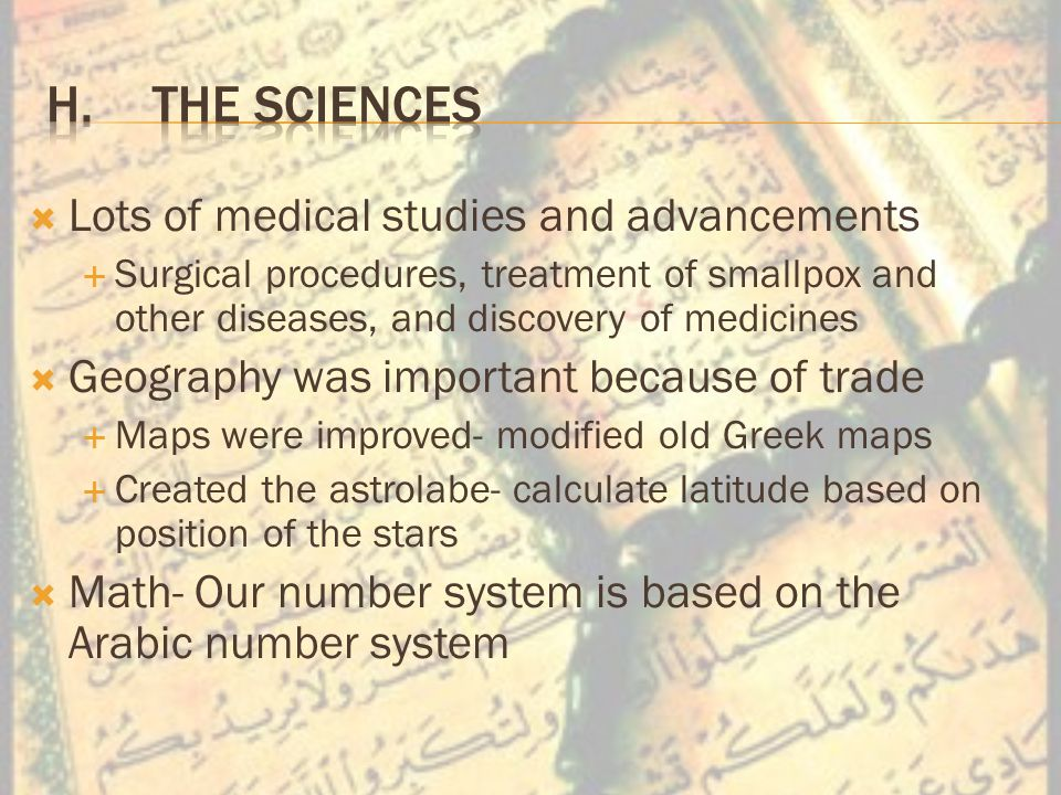  Lots of medical studies and advancements  Surgical procedures, treatment of smallpox and other diseases, and discovery of medicines  Geography was important because of trade  Maps were improved- modified old Greek maps  Created the astrolabe- calculate latitude based on position of the stars  Math- Our number system is based on the Arabic number system