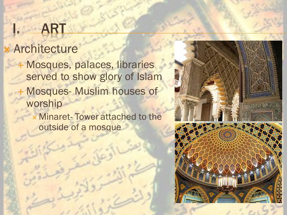  Architecture  Mosques, palaces, libraries served to show glory of Islam  Mosques- Muslim houses of worship  Minaret- Tower attached to the outside of a mosque