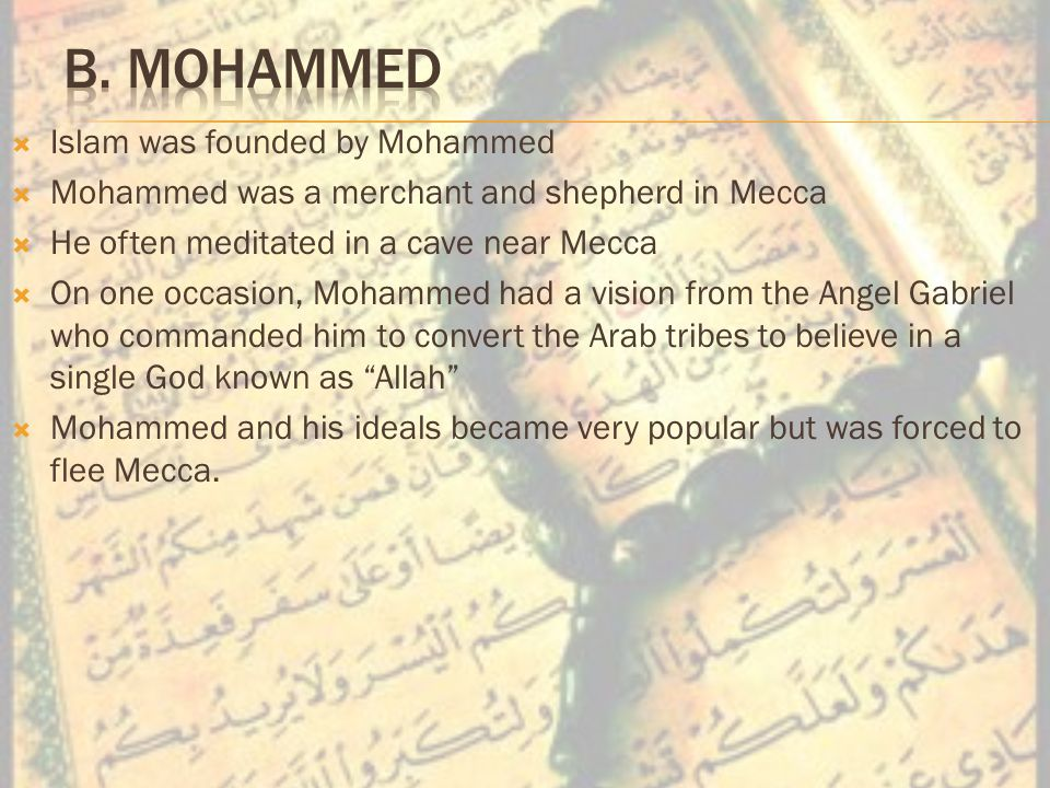  Islam was founded by Mohammed  Mohammed was a merchant and shepherd in Mecca  He often meditated in a cave near Mecca  On one occasion, Mohammed had a vision from the Angel Gabriel who commanded him to convert the Arab tribes to believe in a single God known as Allah  Mohammed and his ideals became very popular but was forced to flee Mecca.