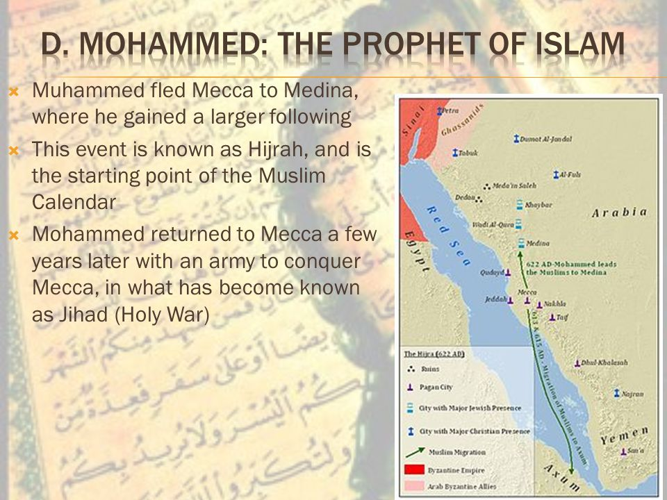  Muhammed fled Mecca to Medina, where he gained a larger following  This event is known as Hijrah, and is the starting point of the Muslim Calendar  Mohammed returned to Mecca a few years later with an army to conquer Mecca, in what has become known as Jihad (Holy War)