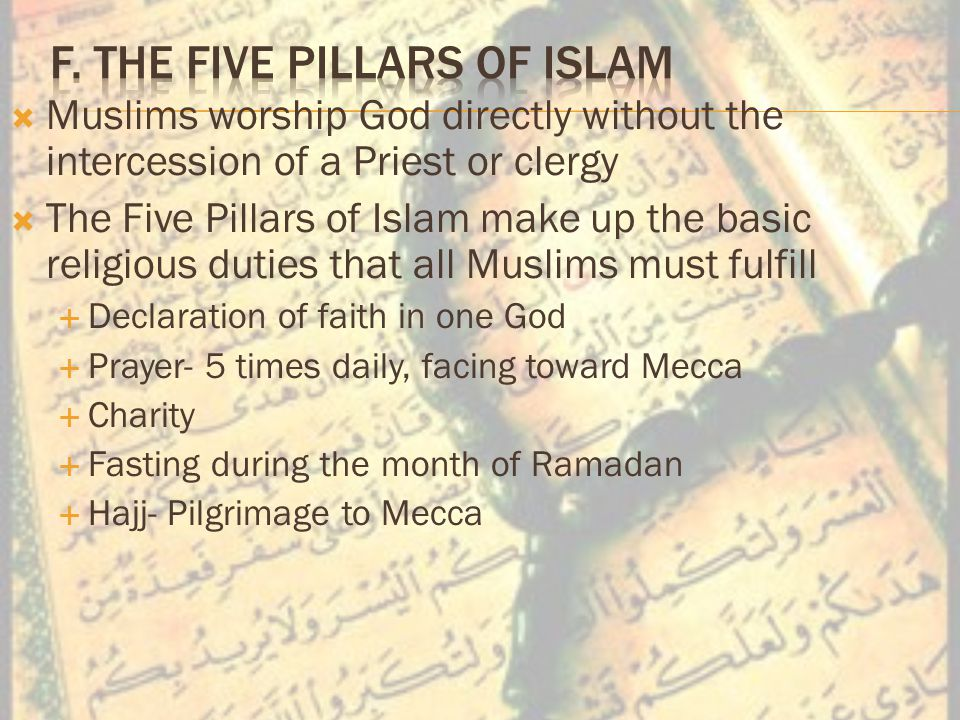  Muslims worship God directly without the intercession of a Priest or clergy  The Five Pillars of Islam make up the basic religious duties that all Muslims must fulfill  Declaration of faith in one God  Prayer- 5 times daily, facing toward Mecca  Charity  Fasting during the month of Ramadan  Hajj- Pilgrimage to Mecca
