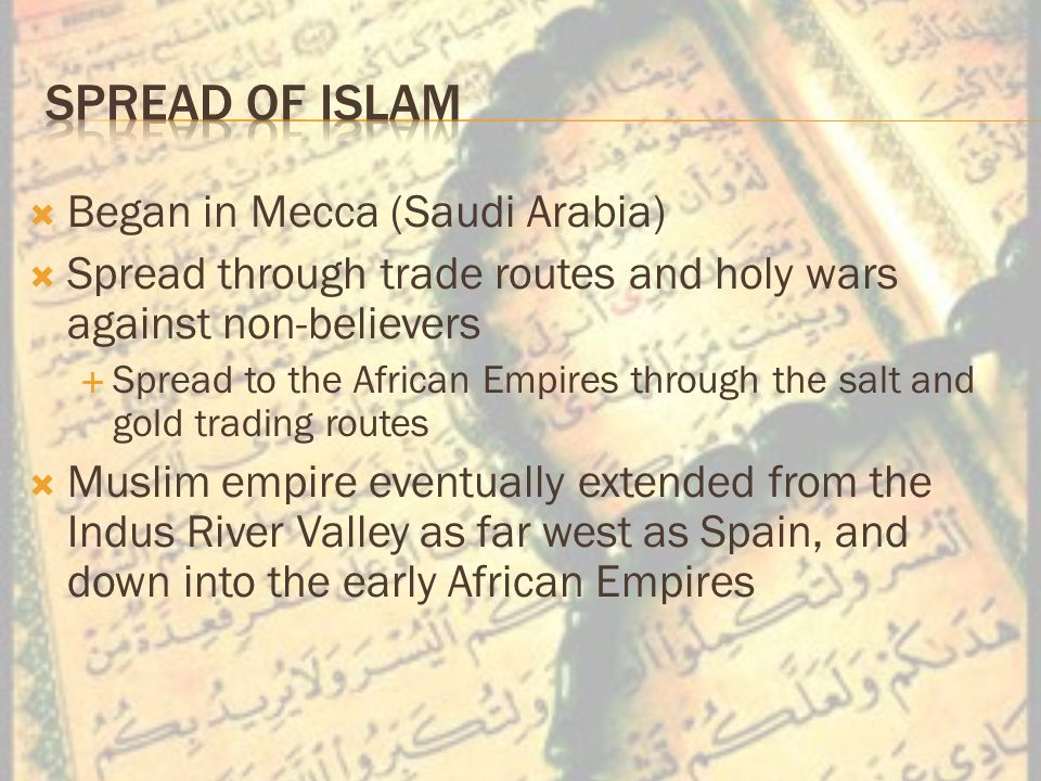  Began in Mecca (Saudi Arabia)  Spread through trade routes and holy wars against non-believers  Spread to the African Empires through the salt and gold trading routes  Muslim empire eventually extended from the Indus River Valley as far west as Spain, and down into the early African Empires
