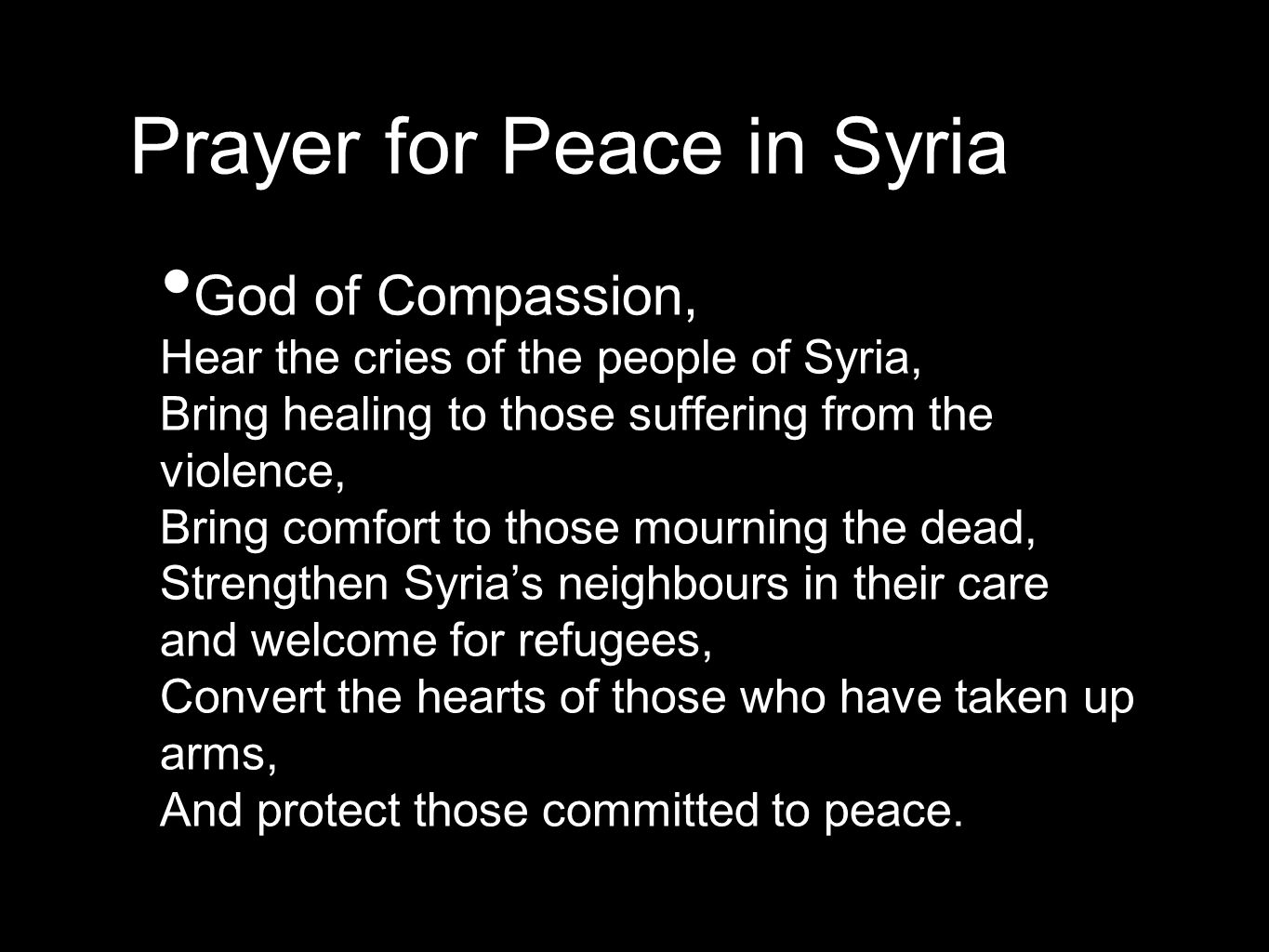 Prayer for Peace in Syria God of Compassion, Hear the cries of the people of Syria, Bring healing to those suffering from the violence, Bring comfort to those mourning the dead, Strengthen Syria's neighbours in their care and welcome for refugees, Convert the hearts of those who have taken up arms, And protect those committed to peace.