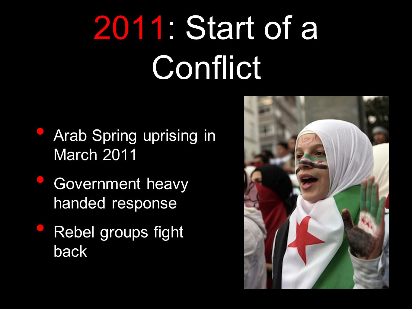 2011: Start of a Conflict Arab Spring uprising in March 2011 Government heavy handed response Rebel groups fight back