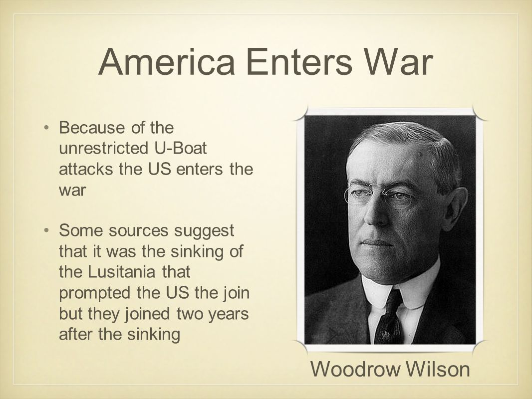 America Enters War Because of the unrestricted U-Boat attacks the US enters the war Some sources suggest that it was the sinking of the Lusitania that prompted the US the join but they joined two years after the sinking Woodrow Wilson