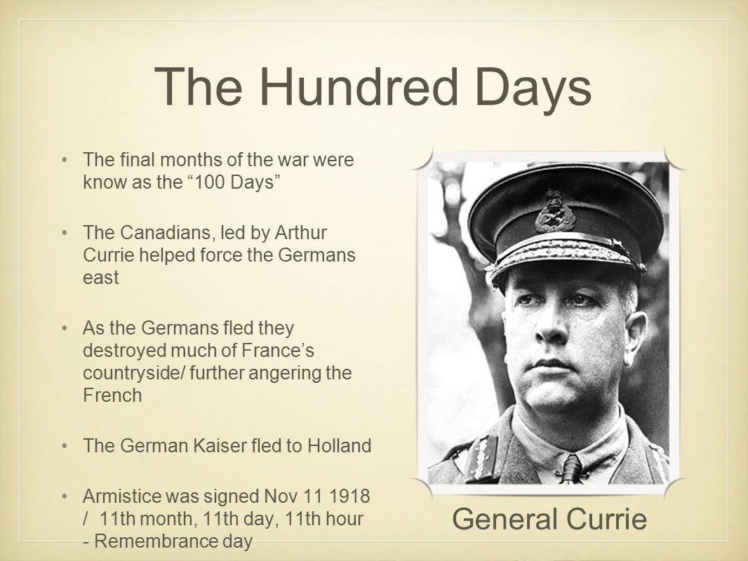 The Hundred Days The final months of the war were know as the 100 Days The Canadians, led by Arthur Currie helped force the Germans east As the Germans fled they destroyed much of France's countryside/ further angering the French The German Kaiser fled to Holland Armistice was signed Nov 11 1918 / 11th month, 11th day, 11th hour - Remembrance day General Currie