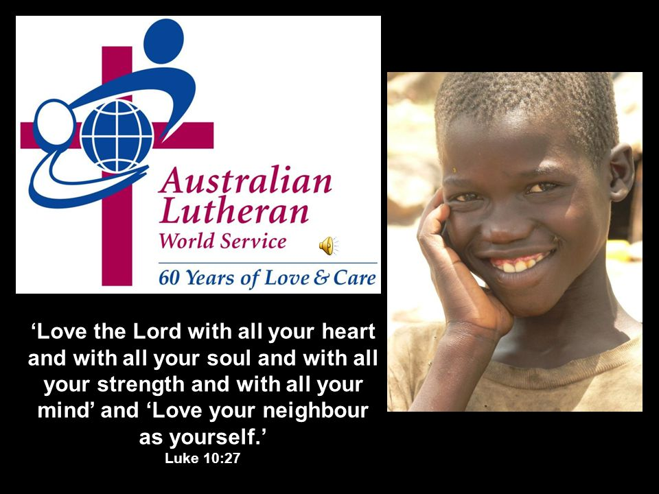 'Love the Lord with all your heart and with all your soul and with all your strength and with all your mind' and 'Love your neighbour as yourself.' Luke 10:27