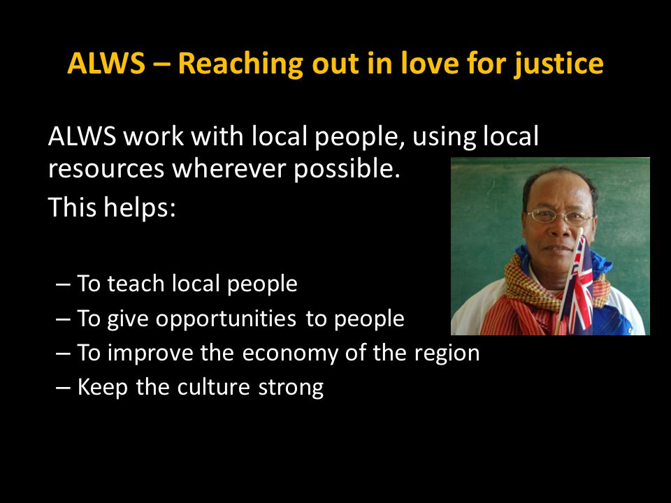 ALWS – Reaching out in love for justice ALWS work with local people, using local resources wherever possible. This helps: – To teach local people – To