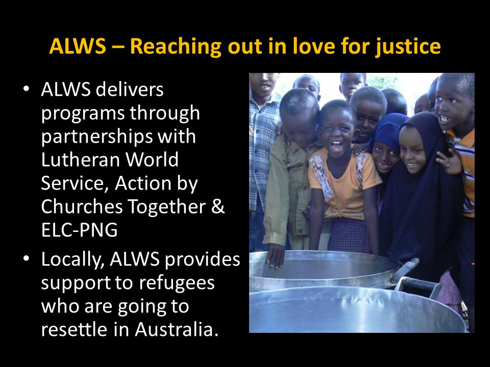ALWS – Reaching out in love for justice ALWS delivers programs through partnerships with Lutheran World Service, Action by Churches Together & ELC-PNG Locally, ALWS provides support to refugees who are going to resettle in Australia.