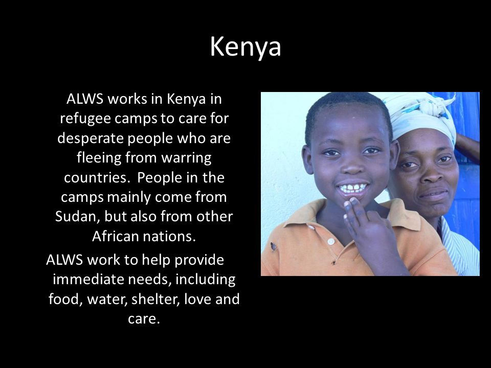Kenya ALWS works in Kenya in refugee camps to care for desperate people who are fleeing from warring countries. People in the camps mainly come from S