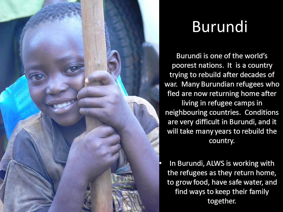 Burundi Burundi is one of the world's poorest nations. It is a country trying to rebuild after decades of war. Many Burundian refugees who fled are no