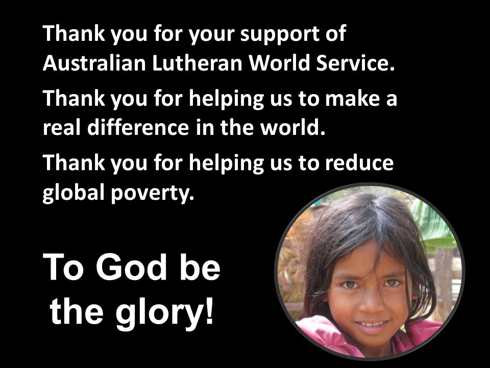 Thank you for your support of Australian Lutheran World Service. Thank you for helping us to make a real difference in the world. Thank you for helpin