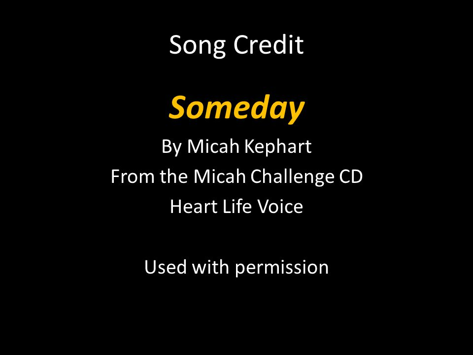 Song Credit Someday By Micah Kephart From the Micah Challenge CD Heart Life Voice Used with permission