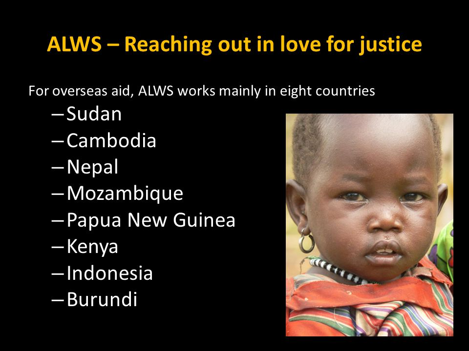 ALWS – Reaching out in love for justice For overseas aid, ALWS works mainly in eight countries – Sudan – Cambodia – Nepal – Mozambique – Papua New Gui