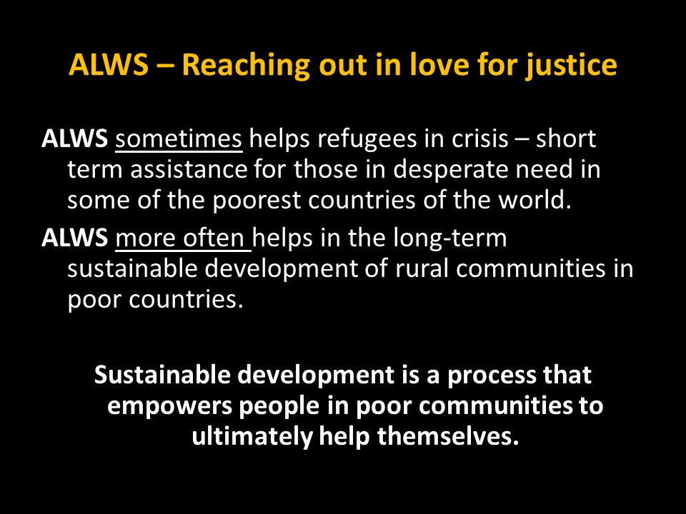 ALWS – Reaching out in love for justice ALWS sometimes helps refugees in crisis – short term assistance for those in desperate need in some of the poorest countries of the world.