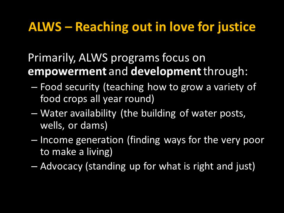 ALWS – Reaching out in love for justice Primarily, ALWS programs focus on empowerment and development through: – Food security (teaching how to grow a variety of food crops all year round) – Water availability (the building of water posts, wells, or dams) – Income generation (finding ways for the very poor to make a living) – Advocacy (standing up for what is right and just)
