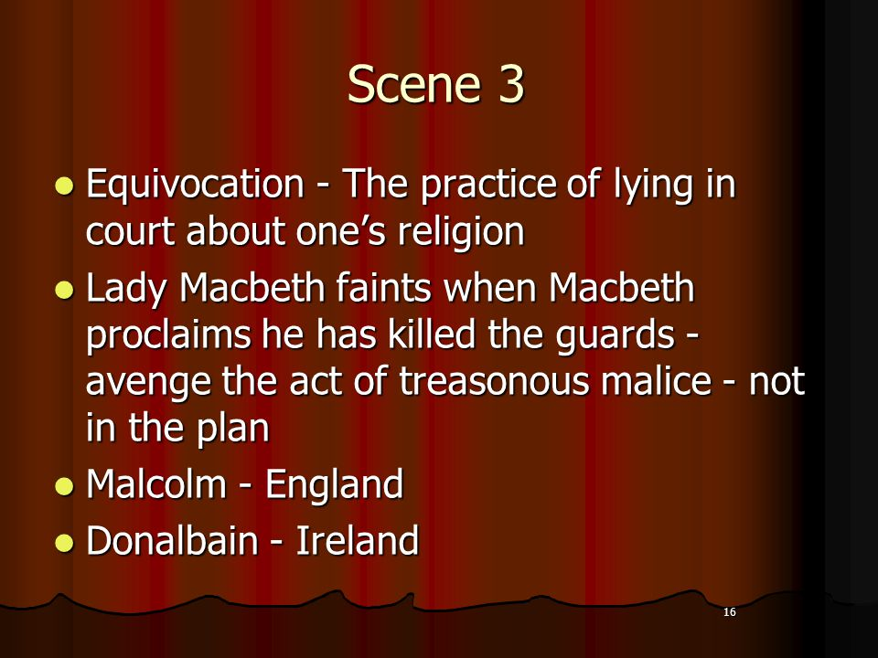 16 Scene 3 Equivocation - The practice of lying in court about one's religion Equivocation - The practice of lying in court about one's religion Lady Macbeth faints when Macbeth proclaims he has killed the guards - avenge the act of treasonous malice - not in the plan Lady Macbeth faints when Macbeth proclaims he has killed the guards - avenge the act of treasonous malice - not in the plan Malcolm - England Malcolm - England Donalbain - Ireland Donalbain - Ireland 16