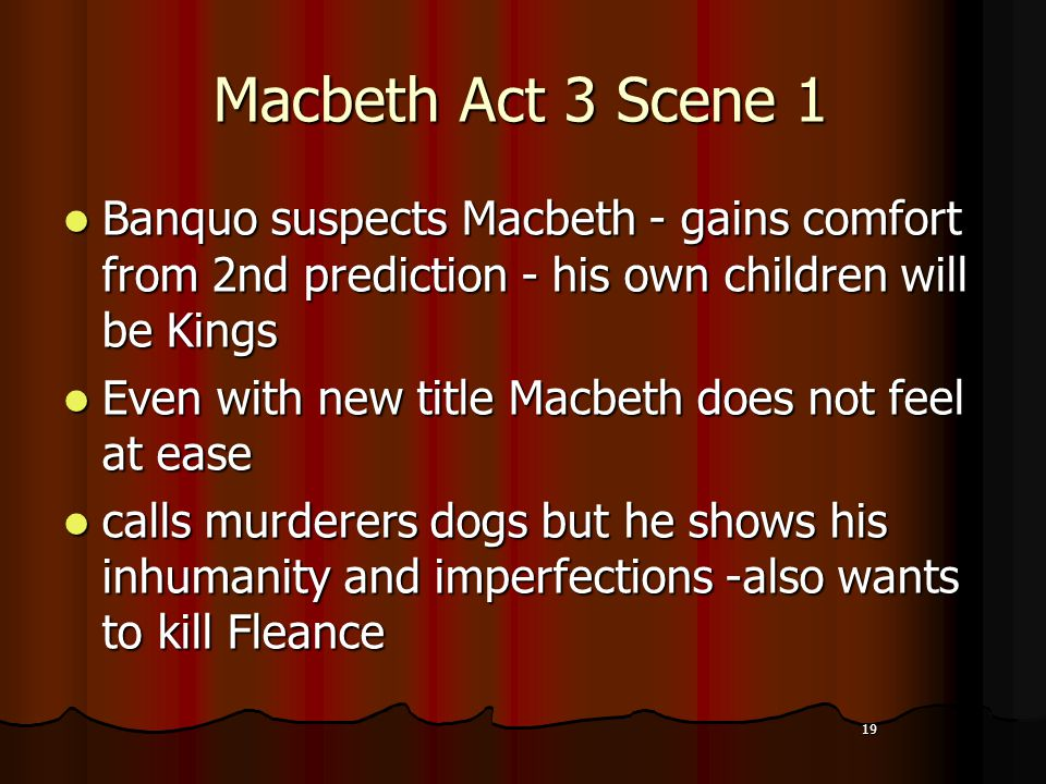19 Macbeth Act 3 Scene 1 Banquo suspects Macbeth - gains comfort from 2nd prediction - his own children will be Kings Even with new title Macbeth does not feel at ease calls murderers dogs but he shows his inhumanity and imperfections -also wants to kill Fleance 19