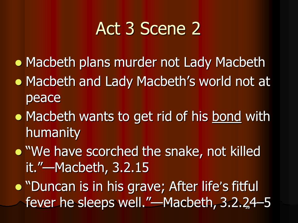 20 Act 3 Scene 2 Macbeth plans murder not Lady Macbeth Macbeth and Lady Macbeth's world not at peace Macbeth wants to get rid of his bond with humanity We have scorched the snake, not killed it. —Macbeth, 3.2.15 Duncan is in his grave; After life's fitful fever he sleeps well. —Macbeth, 3.2.24–5 20