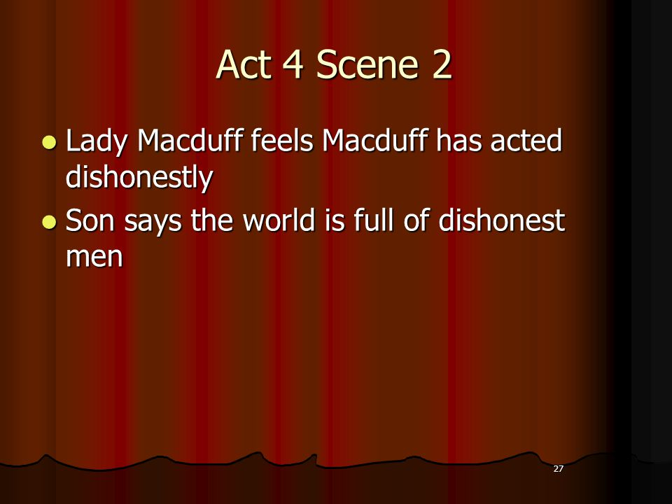 27 Act 4 Scene 2 Lady Macduff feels Macduff has acted dishonestly Son says the world is full of dishonest men 27