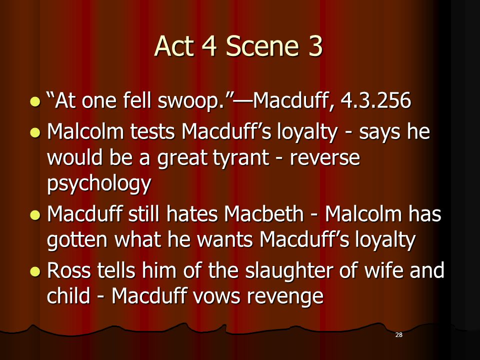 28 Act 4 Scene 3 At one fell swoop. —Macduff, 4.3.256 Malcolm tests Macduff's loyalty - says he would be a great tyrant - reverse psychology Macduff still hates Macbeth - Malcolm has gotten what he wants Macduff's loyalty Ross tells him of the slaughter of wife and child - Macduff vows revenge 28