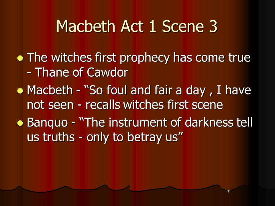 7 Macbeth Act 1 Scene 3 The witches first prophecy has come true - Thane of Cawdor The witches first prophecy has come true - Thane of Cawdor Macbeth - So foul and fair a day, I have not seen - recalls witches first scene Macbeth - So foul and fair a day, I have not seen - recalls witches first scene Banquo - The instrument of darkness tell us truths - only to betray us Banquo - The instrument of darkness tell us truths - only to betray us