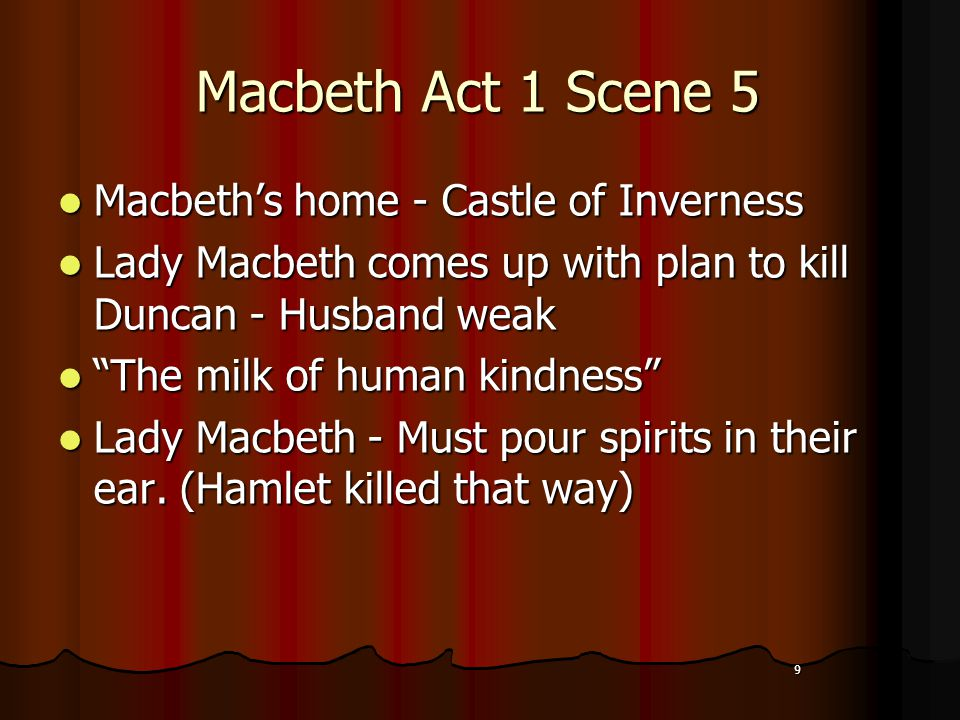 9 Macbeth Act 1 Scene 5 Macbeth's home - Castle of Inverness Macbeth's home - Castle of Inverness Lady Macbeth comes up with plan to kill Duncan - Husband weak Lady Macbeth comes up with plan to kill Duncan - Husband weak The milk of human kindness The milk of human kindness Lady Macbeth - Must pour spirits in their ear.
