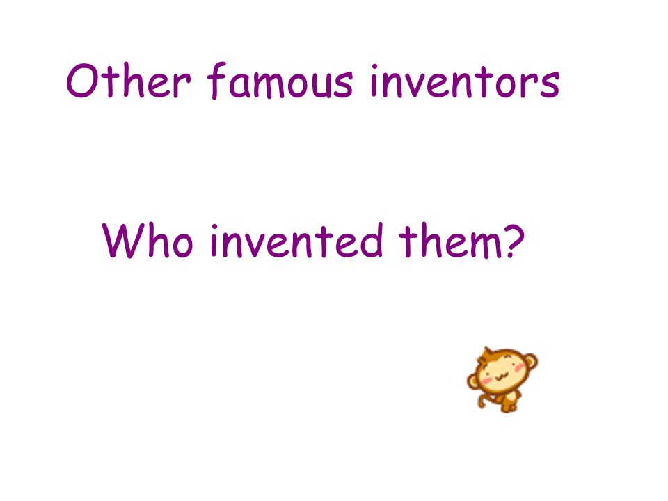 Other famous inventors Who invented them?