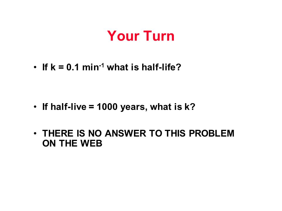 Your Turn If k = 0.1 min -1 what is half-life? If half-live = 1000 years, what is k? THERE IS NO ANSWER TO THIS PROBLEM ON THE WEB