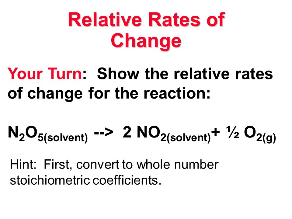 Relative Rates of Change Your Turn: Show the relative rates of change for the reaction: N 2 O 5(solvent) --> 2 NO 2(solvent) + ½ O 2(g) Hint: First, c