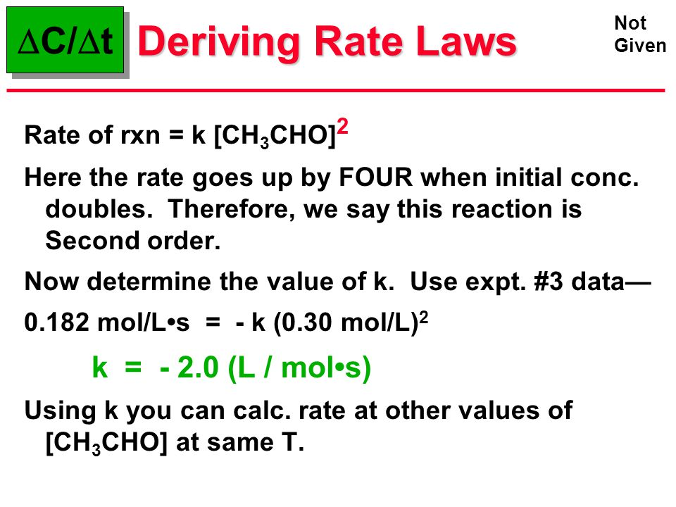 Deriving Rate Laws Rate of rxn = k [CH 3 CHO] 2 Here the rate goes up by FOUR when initial conc. doubles. Therefore, we say this reaction is Second or