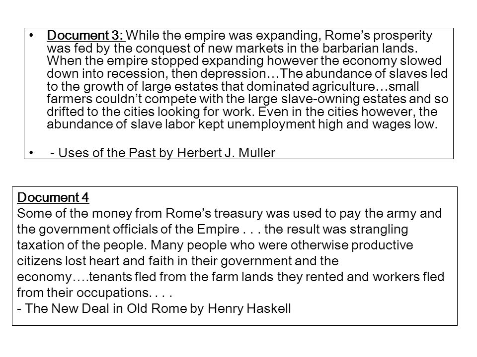 Document 3: While the empire was expanding, Rome's prosperity was fed by the conquest of new markets in the barbarian lands. When the empire stopped e