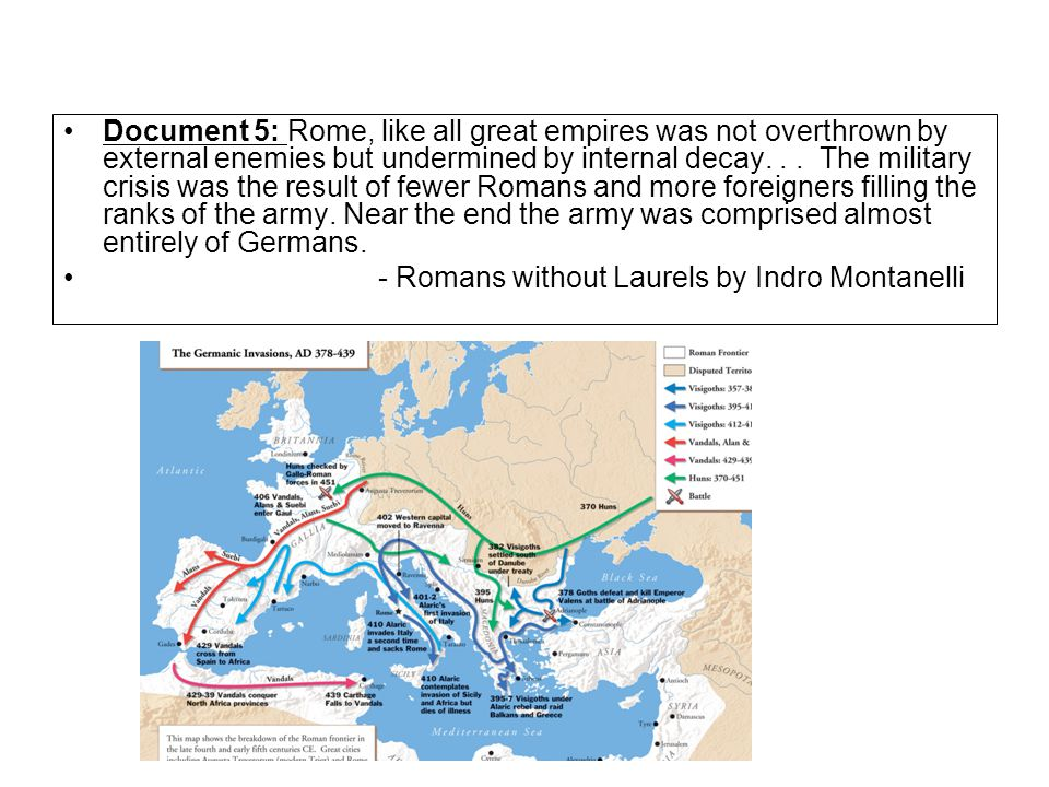 Document 5: Rome, like all great empires was not overthrown by external enemies but undermined by internal decay... The military crisis was the result