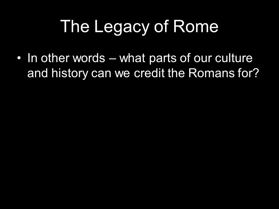 The Legacy of Rome In other words – what parts of our culture and history can we credit the Romans for?