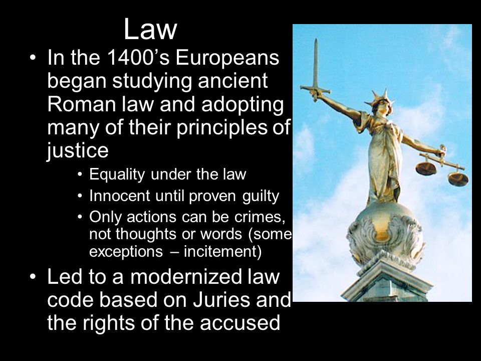 Law In the 1400's Europeans began studying ancient Roman law and adopting many of their principles of justice Equality under the law Innocent until pr