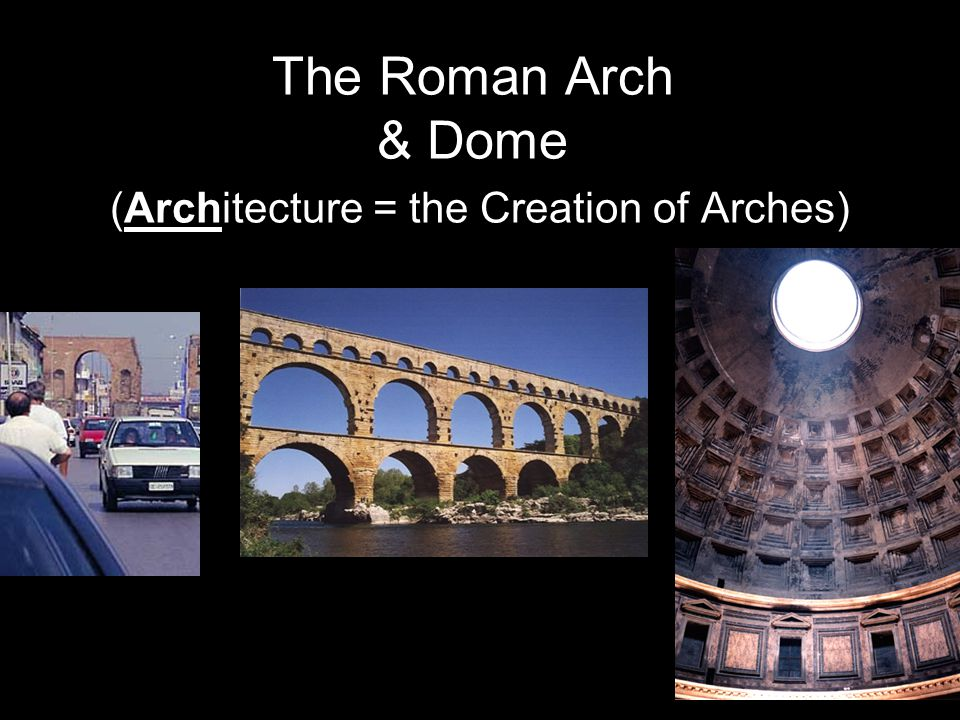 The Roman Arch & Dome (Architecture = the Creation of Arches)