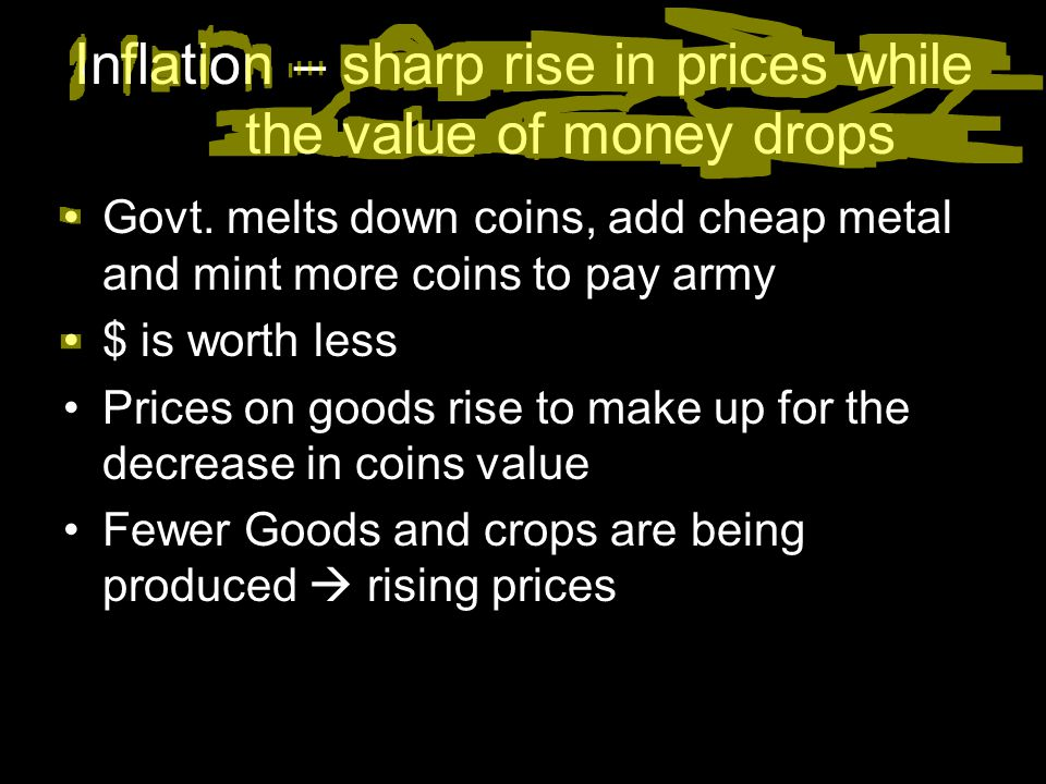 Inflation – sharp rise in prices while the value of money drops Govt. melts down coins, add cheap metal and mint more coins to pay army $ is worth les