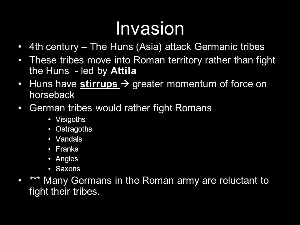 Invasion 4th century – The Huns (Asia) attack Germanic tribes These tribes move into Roman territory rather than fight the Huns - led by Attila Huns h