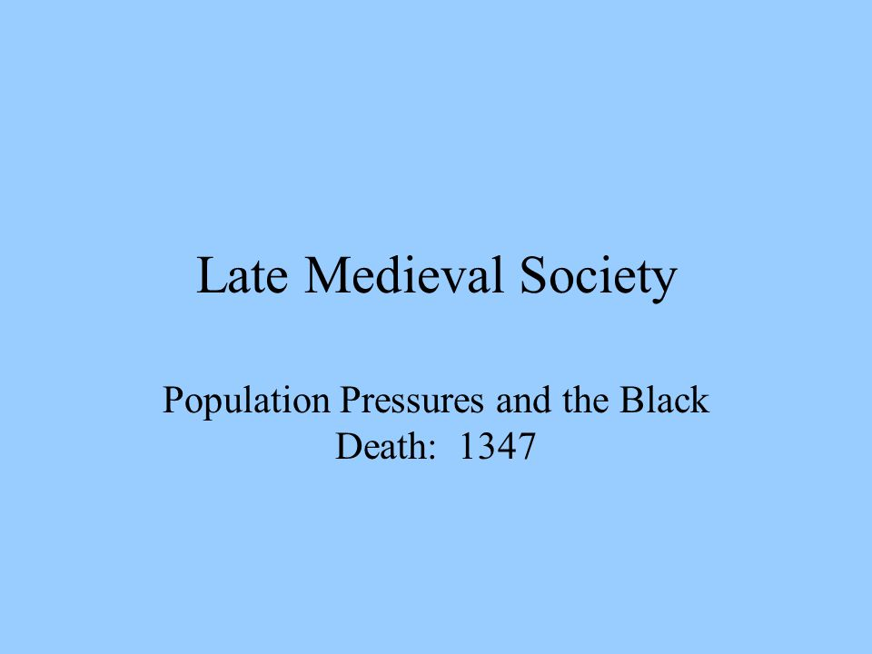 Late Medieval Society Population Pressures and the Black Death: 1347